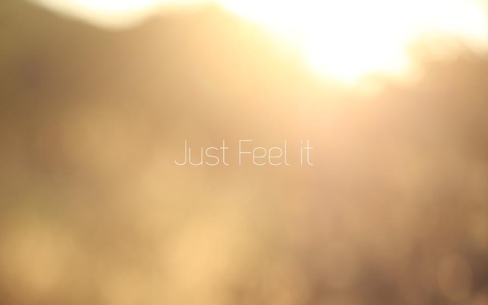 JUST FEEL IT